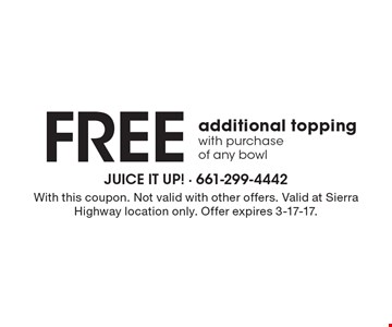 Free additional topping with purchase of any bowl. With this coupon. Not valid with other offers. Valid at Sierra Highway location only. Offer expires 3-17-17.