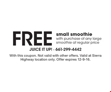 Free small smoothie. With purchase of any large smoothie at regular price. With this coupon. Not valid with other offers. Valid at Sierra Highway location only. Offer expires 12-9-16.