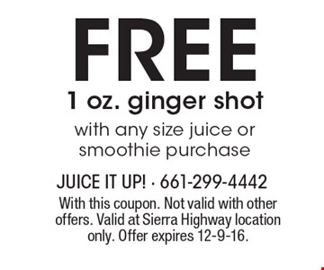 FREE 1 oz. ginger shot. With any size juice or smoothie purchase. With this coupon. Not valid with other offers. Valid at Sierra Highway location only. Offer expires 12-9-16.