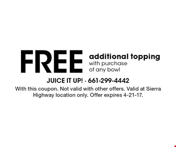 Free additional topping with purchase of any bowl. With this coupon. Not valid with other offers. Valid at Sierra Highway location only. Offer expires 4-21-17.