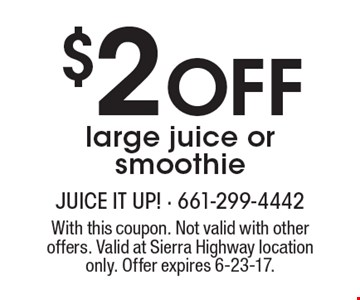 $2 Off large juice or smoothie. With this coupon. Not valid with other offers. Valid at Sierra Highway location only. Offer expires 6-23-17.