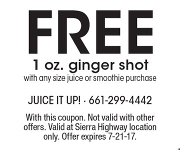 Free 1 oz. ginger shot with any size juice or smoothie purchase. With this coupon. Not valid with other offers. Valid at Sierra Highway location only. Offer expires 7-21-17.