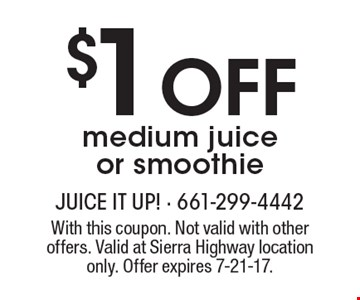 $1 Off medium juice or smoothie. With this coupon. Not valid with other offers. Valid at Sierra Highway location only. Offer expires 7-21-17.
