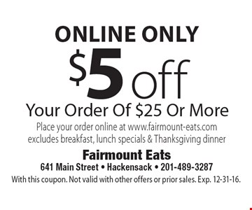 Online only. $5 off Your Order Of $25 Or More. Place your order online at www.fairmount-eats.com excludes breakfast, lunch specials & Thanksgiving dinner. With this coupon. Not valid with other offers or prior sales. Exp. 12-31-16.