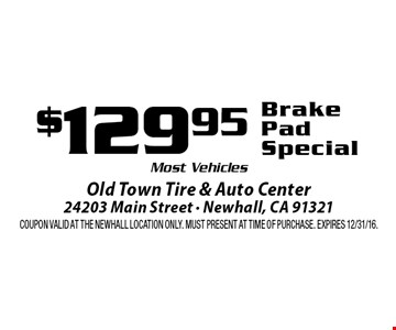 $129.95 Brake Pad Special. Most Vehicles. Coupon valid at the Newhall Location only. Must present at time of purchase. Expires 12/31/16.