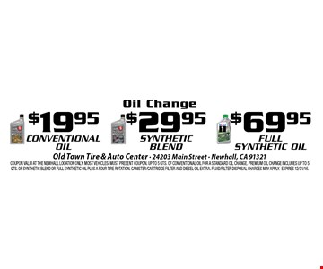 Oil Change $19.95 Conventional Oil, $29.95 Synthetic Oil, $69.95 Full Synthetic Oil. Coupon valid at the Newhall Location only. Most vehicles. Must present coupon. Up to 5 qts. Of conventional oil for a standard oil change. Premium oil change includes up to 5 qts. Of synthetic blend or full synthetic oil plus a four tire rotation. Canister/cartridge filter and diesel oil extra. Fluid/filter disposal charges may apply.Expires 12/31/16.