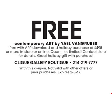 Free contemporary art by Yael Vangruber! Free with app download and holiday purchase of $495 or more in-store or online. Quantities limited! Contact store for details. Great holiday gift with purchase! With this coupon. Not valid with other offers or prior purchases. Expires 2-3-17.