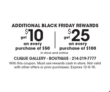 Additional Black Friday Rewards get $10 on every purchase of $50 in store and online. Get $25 on every purchase of $100 in store and online. With this coupon. Must use rewards cash in store. Not valid with other offers or prior purchases. Expires 12-9-16.