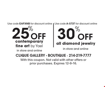 25% Off contemporary fine art by Yael in store and online. Use code EAFXNB for discount online. 30% Off all diamond jewelry in store and online. Use code A-5737 for discount online. With this coupon. Not valid with other offers or prior purchases. Expires 12-9-16.