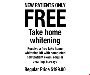 Free Take home whitening. Receive a free take home whitening kit with completed new patient exam, regular cleaning & x-rays. Regular price $199. New patients only. Offers not to be used in conjunction with any other offers or reduced fee plans