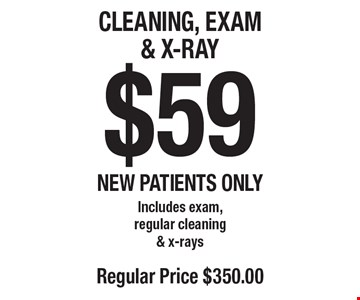 $59 Cleaning, Exam & X-Ray Includes exam, regular cleaning & x-rays. Regular price $350. New patients only. Offers not to be used in conjunction with any other offers or reduced fee plans
