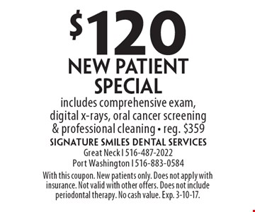 $120 New Patient Special. Includes comprehensive exam, digital x-rays, oral cancer screening & professional cleaning. Reg. $359. With this coupon. New patients only. Does not apply with insurance. Not valid with other offers. Does not include periodontal therapy. No cash value. Exp. 3-10-17.