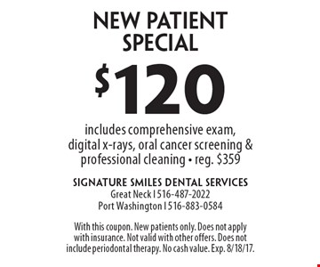 $120 New Patient Special. Includes comprehensive exam, digital x-rays, oral cancer screening & professional cleaning - reg. $359. With this coupon. New patients only. Does not apply with insurance. Not valid with other offers. Does not include periodontal therapy. No cash value. Exp. 8/18/17.