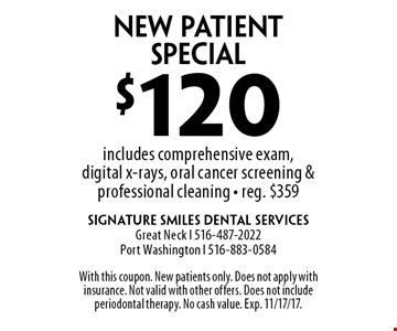 $120 New Patient Special includes comprehensive exam, digital x-rays, oral cancer screening & professional cleaning - reg. $359. With this coupon. New patients only. Does not apply with insurance. Not valid with other offers. Does not include periodontal therapy. No cash value. Exp. 11/17/17.