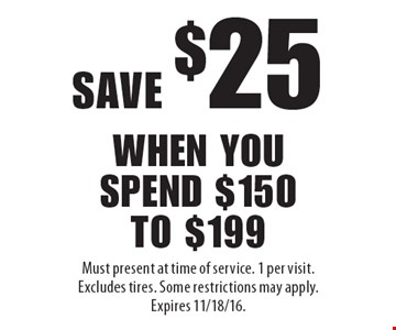 Save $25 when you spend $150 to $199. Must present at time of service. 1 per visit. Excludes tires. Some restrictions may apply. Expires 11/18/16.