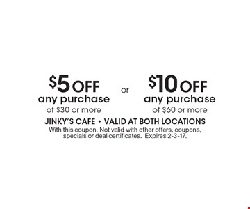 $5 Off any purchase of $30 or more OR $10 Off any purchase of $60 or more. With this coupon. Not valid with other offers, coupons, specials or deal certificates. Expires 2-3-17.