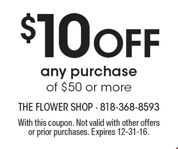 $10 Off any purchase of $50 or more. With this coupon. Not valid with other offers or prior purchases. Expires 12-31-16.