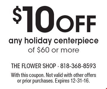 $10 Off any holiday centerpiece of $60 or more. With this coupon. Not valid with other offers or prior purchases. Expires 12-31-16.