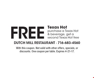Free Texas Hot purchase a Texas Hot & beverage, get a second Texas Hot free. With this coupon. Not valid with other offers, specials, or discounts. One coupon per table. Expires 4-21-17.