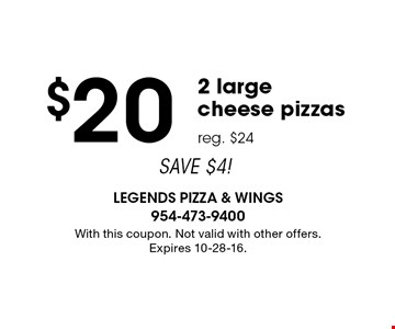 SAVE $4! $20 2 large cheese pizzas. Reg. $24. With this coupon. Not valid with other offers. Expires 10-28-16.