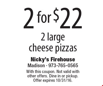 2 for $22. 2 large cheese pizzas. With this coupon. Not valid with other offers. Dine in or pickup. Offer expires 10/31/16.