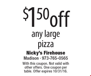 $1.50 off any large pizza. With this coupon. Not valid with other offers. One coupon per table. Offer expires 10/31/16.