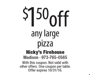$1.50 off any large pizza. With this coupon. Not valid with other offers. One coupon per table.Offer expires 10/31/16.