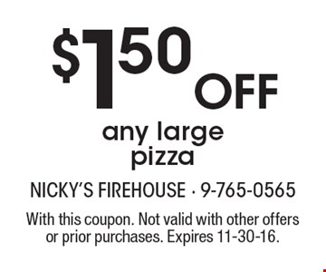 $1.50 Off any large pizza. With this coupon. Not valid with other offers or prior purchases. Expires 11-30-16.