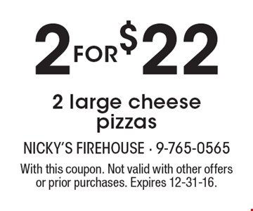 2 for $22 2 large cheese pizzas. With this coupon. Not valid with other offers or prior purchases. Expires 12-31-16.