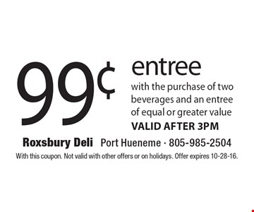 99¢ entree with the purchase of two beverages and an entree of equal or greater value. VALID AFTER 3PM. With this coupon. Not valid with other offers or on holidays. Offer expires 10-28-16.