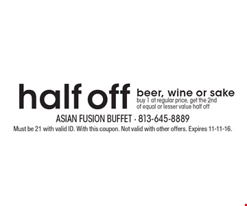 half off beer, wine or sake buy 1 at regular price, get the 2ndof equal or lesser value half off. Must be 21 with valid ID. With this coupon. Not valid with other offers. Expires 11-11-16.