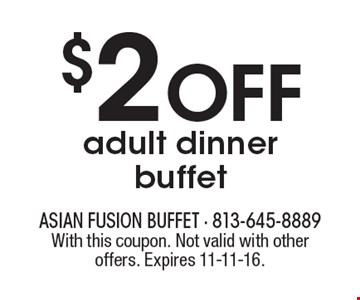 $2 OFF adult dinner buffet. With this coupon. Not valid with other offers. Expires 11-11-16.