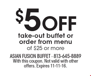 $5 OFF take-out buffet or order from menu of $25 or more. With this coupon. Not valid with other offers. Expires 11-11-16.