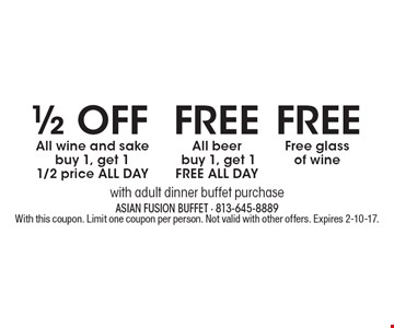 1/2 OFF All wine and sake. Buy 1, get 1 1/2 price ALL DAY or FREE BEER. All beer. Buy 1, get 1 FREE ALL DAY or FREE glass of wine. With adult dinner buffet purchase. With this coupon. Limit one coupon per person. Not valid with other offers. Expires 2-10-17.