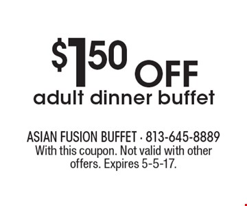 $1.50 off adult dinner buffet. With this coupon. Not valid with other offers. Expires 5-5-17.