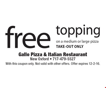 Free topping on a medium or large pizza. TAKE-OUT ONLY. With this coupon only. Not valid with other offers. Offer expires 12-2-16.