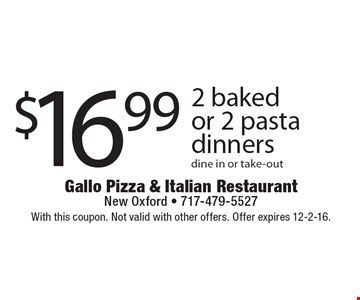 $16.99 2 baked or 2 pasta dinners dine in or take-out. With this coupon. Not valid with other offers. Offer expires 12-2-16.