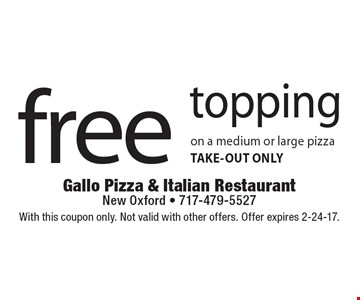 Free Topping On A Medium Or Large Pizza. Take-out only. With this coupon only. Not valid with other offers. Offer expires 2-24-17.
