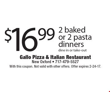 $16.99 2 Baked Or 2 Pasta Dinners. Dine in or take-out. With this coupon. Not valid with other offers. Offer expires 2-24-17.