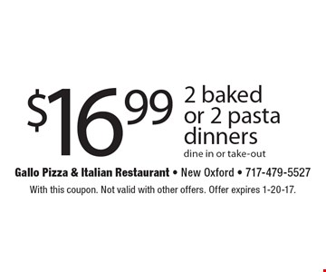 $16.99 2 baked or 2 pasta dinners dine in or take-out. With this coupon. Not valid with other offers. Offer expires 1-20-17.