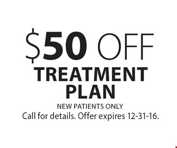 $50 OFF TREATMENT PLAN NEW PATIENTS ONLY. Call for details. Offer expires 12-31-16.