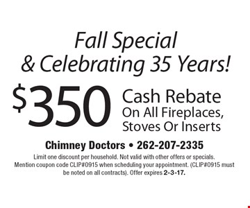 Fall special & celebrating 35 Years! $350 cash rebate on all fireplaces, stoves or inserts. Limit one discount per household. Not valid with other offers or specials. Mention coupon code CLIP#0915 when scheduling your appointment. (CLIP#0915 must be noted on all contracts). Offer expires 2-3-17.