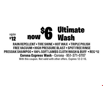 now $6 regular $12 Ultimate Wash. RAIN REPELLENT - TIRE SHINE - HOT WAX- TRIPLE POLISH FREE VACUUM - HIGH PRESSURE BLAST - SPOT FREE RINSE PRESOAK SHAMPOO - 100% SOFT LAMBS CLOTH WASH & BUFF- REG $12. With this coupon. Not valid with other offers. Expires 12-2-16.