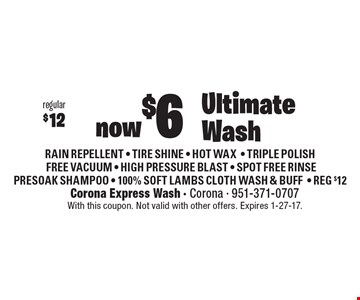 Ultimate Wash. Now $6. Regular $12. RAIN REPELLENT - TIRE SHINE - HOT WAX - TRIPLE POLISH FREE VACUUM - HIGH PRESSURE BLAST - SPOT FREE RINSE - PRESOAK SHAMPOO - 100% SOFT LAMBS CLOTH WASH & BUFF. REG $12. With this coupon. Not valid with other offers. Expires 1-27-17.