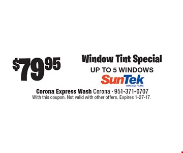 $79.95 Window Tint Special. UP TO 5 WINDOWS. With this coupon. Not valid with other offers. Expires 1-27-17.