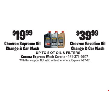$39.99 Chevron Havoline Oil Change & Car Wash. $19.99 Chevron Supreme Oil Change & Car Wash. UP TO 5 QT OIL & FILTERS. With this coupon. Not valid with other offers. Expires 1-27-17.