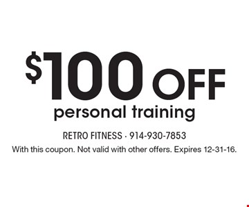 $100 off personal training. With this coupon. Not valid with other offers. Expires 12-31-16.