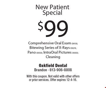 $99 New Patient Special. Comprehensive Oral Exam D0150, Bitewing Series of X-Rays D0210, Pano D0330, IntraOral Pictures D0350, Cleaning. With this coupon. Not valid with other offers or prior services. Offer expires 12-4-16.