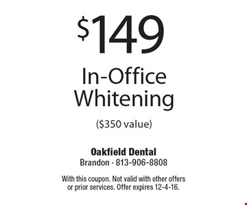 $149 In-Office Whitening ($350 value). With this coupon. Not valid with other offers or prior services. Offer expires 12-4-16.