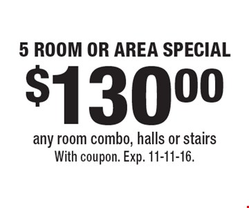 5 Room or Area Special. $130.00 any room combo, halls or stairs. With coupon. Exp. 11-11-16.